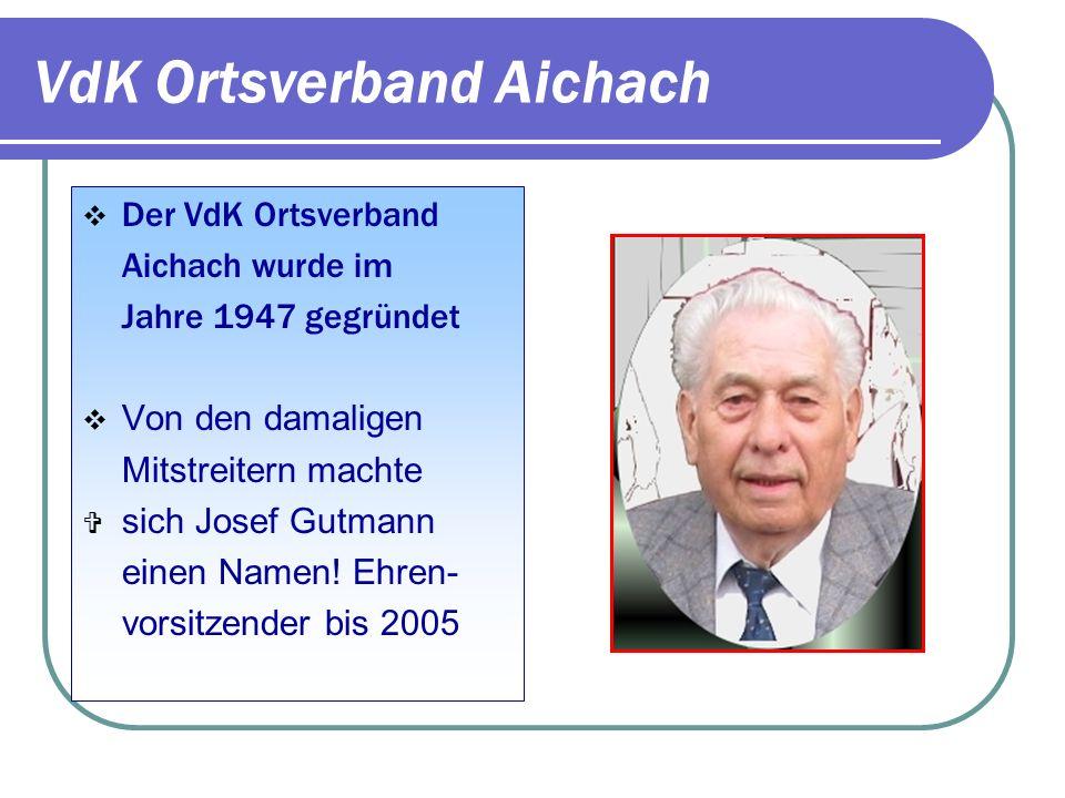 VdK Ortsverband Aichach Der VdK Ortsverband Aichach wurde im Jahre 1947 gegründet Von den damaligen Mitstreitern machte sich Josef Gutmann einen Namen.