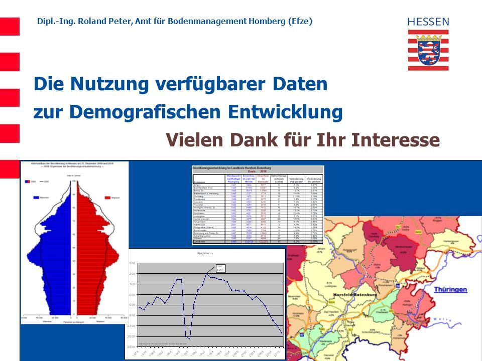 Dipl.-Ing. Roland Peter, Amt für Bodenmanagement Homberg (Efze) Die Nutzung verfügbarer Daten zur Demografischen Entwicklung Vielen Dank für Ihr Inter