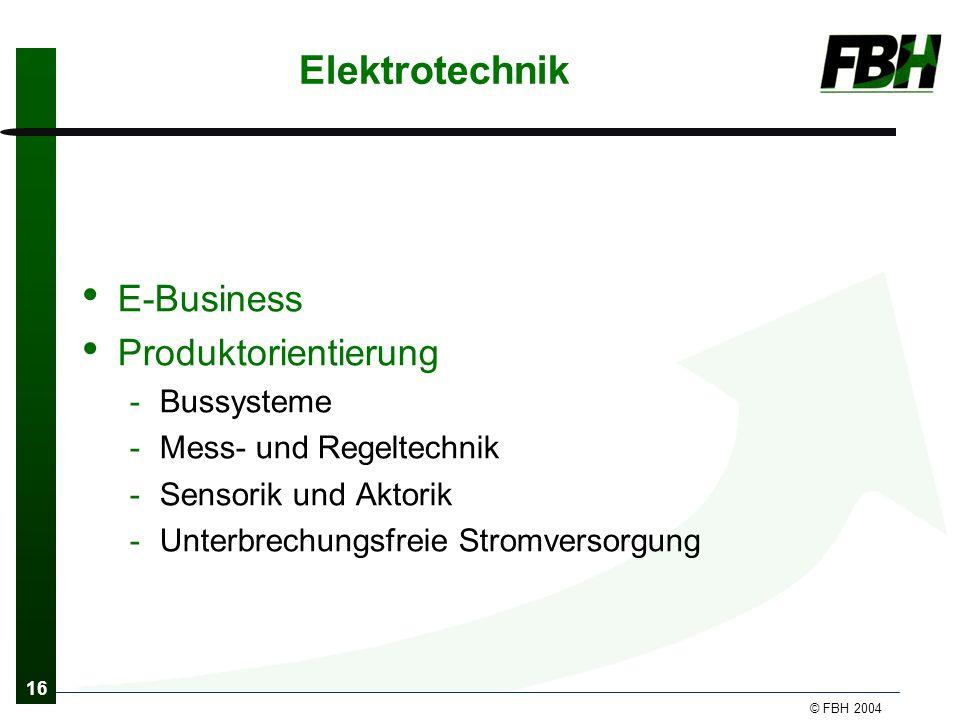 16 © FBH 2004 Elektrotechnik E-Business Produktorientierung -Bussysteme -Mess- und Regeltechnik -Sensorik und Aktorik -Unterbrechungsfreie Stromversorgung