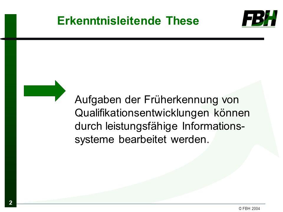 2 © FBH 2004 Erkenntnisleitende These Aufgaben der Früherkennung von Qualifikationsentwicklungen können durch leistungsfähige Informations- systeme bearbeitet werden.