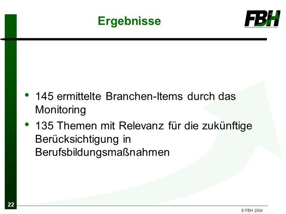 22 © FBH 2004 Ergebnisse 145 ermittelte Branchen-Items durch das Monitoring 135 Themen mit Relevanz für die zukünftige Berücksichtigung in Berufsbildungsmaßnahmen