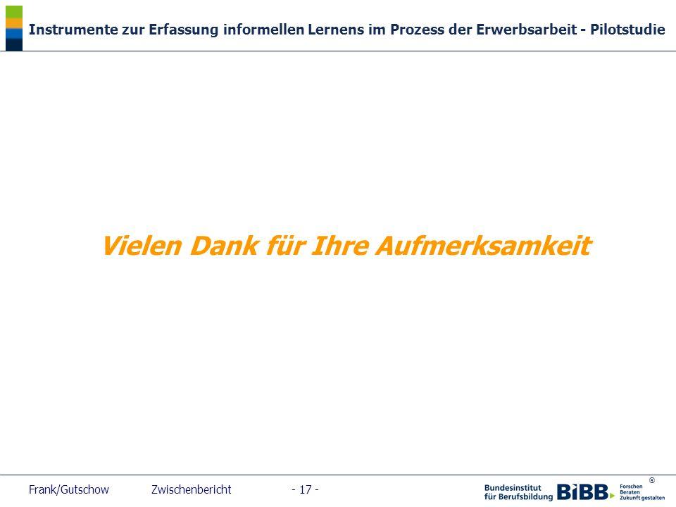 ® Instrumente zur Erfassung informellen Lernens im Prozess der Erwerbsarbeit - Pilotstudie Frank/Gutschow Zwischenbericht - 17 - Vielen Dank für Ihre