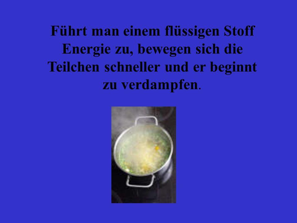 Führt man einem flüssigen Stoff Energie zu, bewegen sich die Teilchen schneller und er beginnt zu verdampfen.