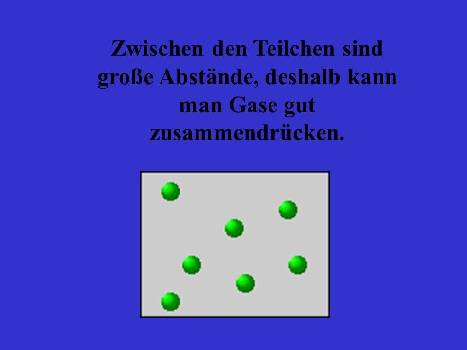Zwischen den Teilchen sind große Abstände, deshalb kann man Gase gut zusammendrücken.