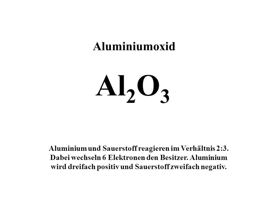Aluminiumoxid Al 2 O 3 Aluminium und Sauerstoff reagieren im Verhältnis 2:3. Dabei wechseln 6 Elektronen den Besitzer. Aluminium wird dreifach positiv