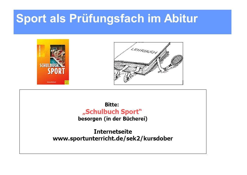 Bitte: Schulbuch Sport besorgen (in der Bücherei) Internetseite www.sportunterricht.de/sek2/kursdober Sport als Prüfungsfach im Abitur