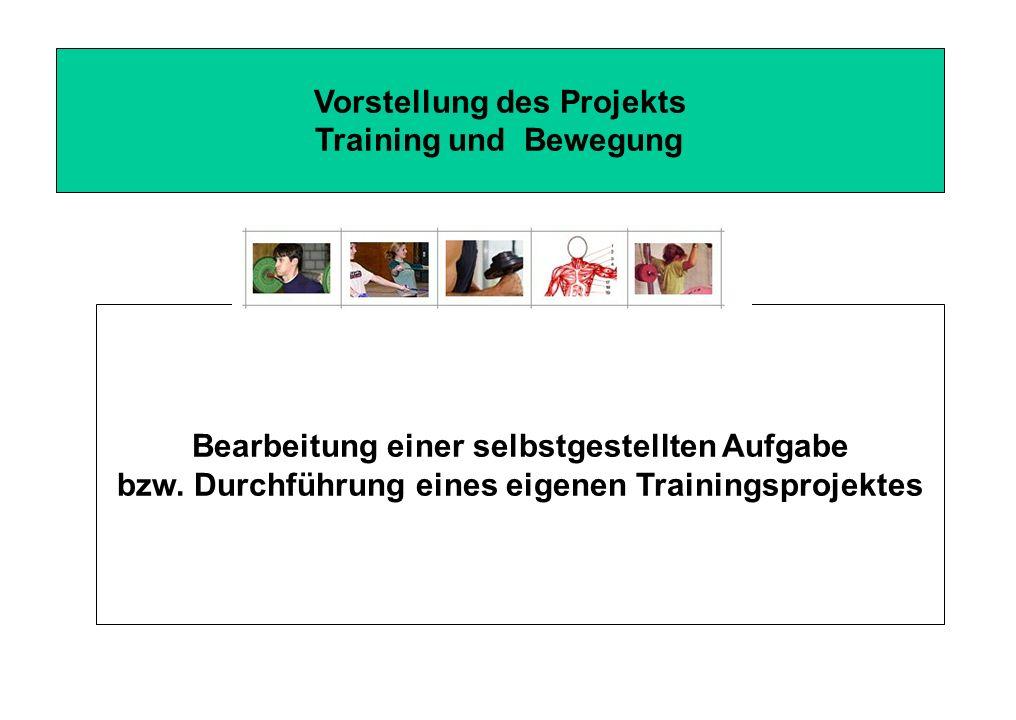 Vorstellung des Projekts Training und Bewegung Bearbeitung einer selbstgestellten Aufgabe bzw. Durchführung eines eigenen Trainingsprojektes