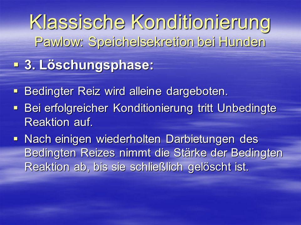 Klassische Konditionierung Pawlow: Speichelsekretion bei Hunden 3. Löschungsphase: 3. Löschungsphase: Bedingter Reiz wird alleine dargeboten. Bedingte