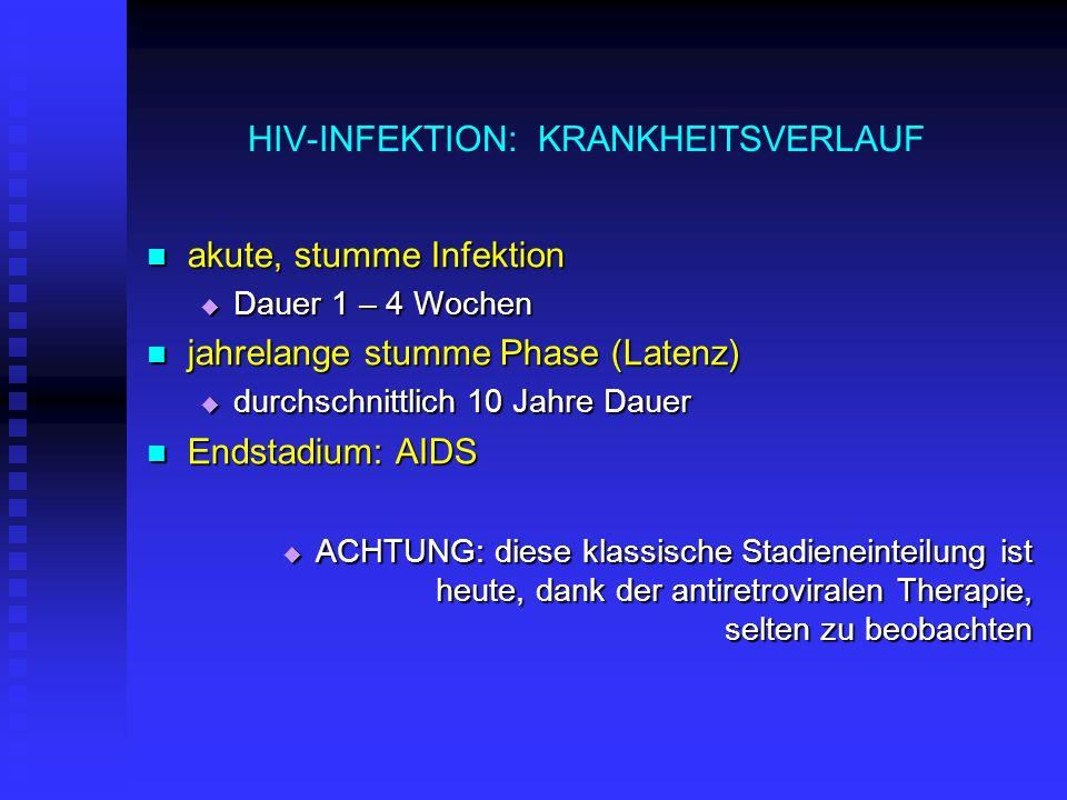 HIV-INFEKTION: KRANKHEITSVERLAUF akute, stumme Infektion akute, stumme Infektion Dauer 1 – 4 Wochen Dauer 1 – 4 Wochen jahrelange stumme Phase (Latenz