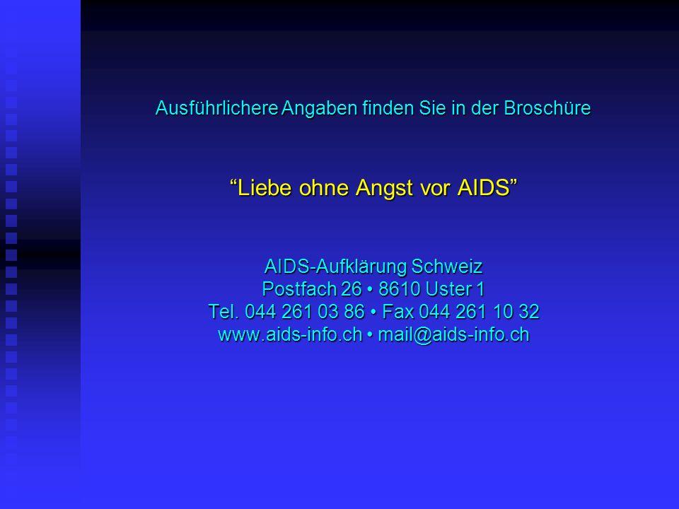 Ausführlichere Angaben finden Sie in der Broschüre Liebe ohne Angst vor AIDS AIDS-Aufklärung Schweiz Postfach 26 8610 Uster 1 Tel. 044 261 03 86 Fax 0