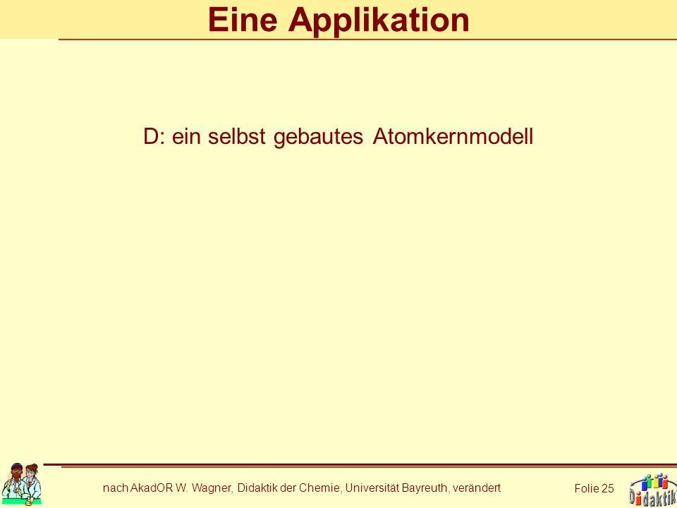 nach AkadOR W. Wagner, Didaktik der Chemie, Universität Bayreuth, verändert Folie 25 Eine Applikation D: ein selbst gebautes Atomkernmodell