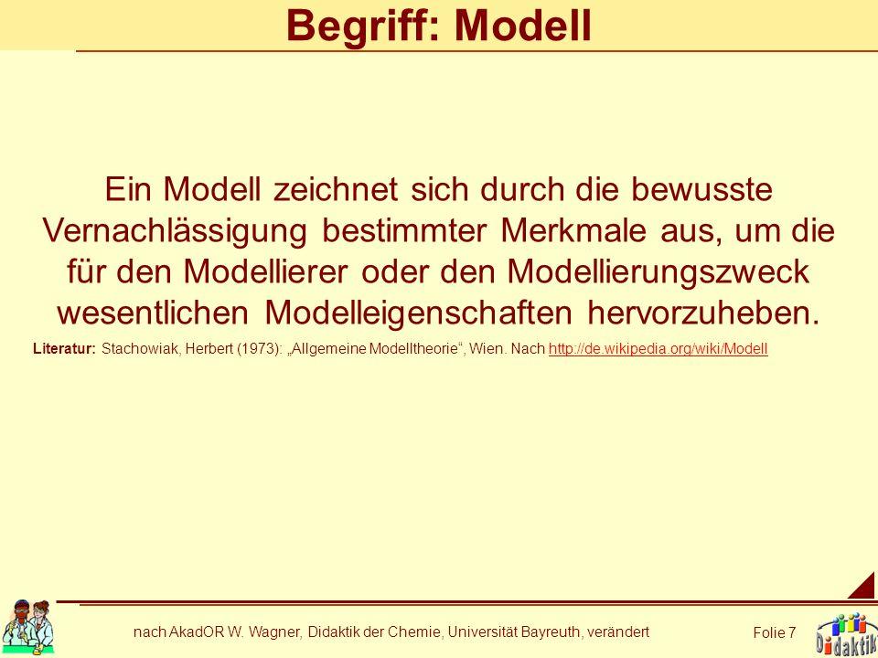 nach AkadOR W. Wagner, Didaktik der Chemie, Universität Bayreuth, verändert Folie 7 Begriff: Modell Ein Modell zeichnet sich durch die bewusste Vernac
