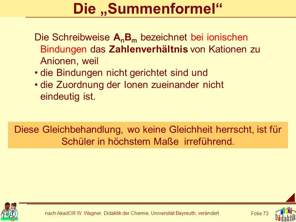 nach AkadOR W. Wagner, Didaktik der Chemie, Universität Bayreuth, verändert Folie 73 Die Summenformel Die Schreibweise A n B m bezeichnet bei ionische