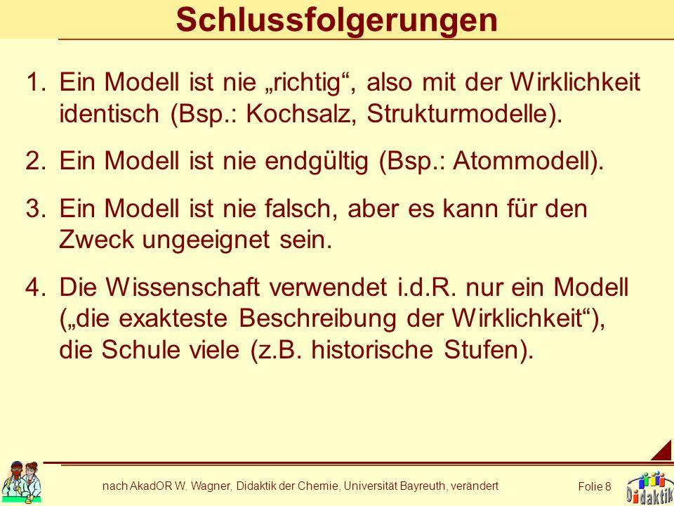 nach AkadOR W. Wagner, Didaktik der Chemie, Universität Bayreuth, verändert Folie 8 Schlussfolgerungen 1.Ein Modell ist nie richtig, also mit der Wirk