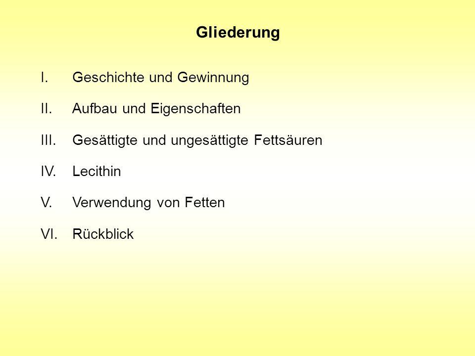 Gliederung I.Geschichte und Gewinnung II.Aufbau und Eigenschaften III.Gesättigte und ungesättigte Fettsäuren IV.Lecithin V.Verwendung von Fetten VI. R