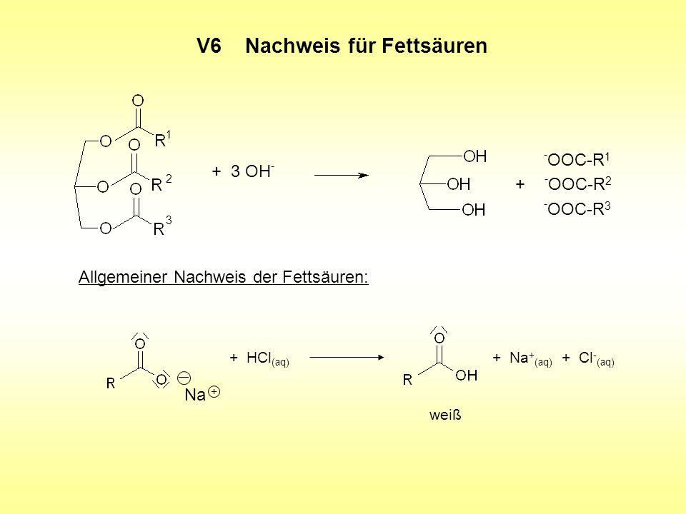 V6 Nachweis für Fettsäuren + 3 OH - - OOC-R 1 + - OOC-R 2 - OOC-R 3 1 2 3 Allgemeiner Nachweis der Fettsäuren: + HCl (aq) + Na + (aq) + Cl - (aq) weiß