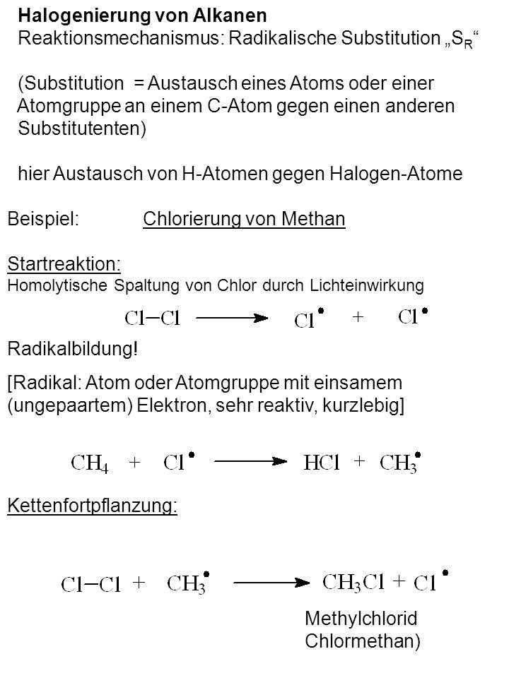Halogenierung von Alkanen Reaktionsmechanismus: Radikalische Substitution S R (Substitution = Austausch eines Atoms oder einer Atomgruppe an einem C-Atom gegen einen anderen Substitutenten) hier Austausch von H-Atomen gegen Halogen-Atome Beispiel: Chlorierung von Methan Startreaktion: Homolytische Spaltung von Chlor durch Lichteinwirkung Kettenfortpflanzung: Methylchlorid Chlormethan) Radikalbildung.