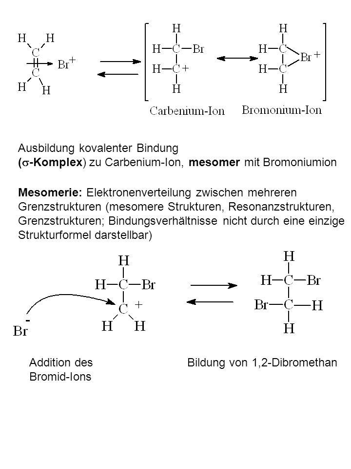 Ausbildung kovalenter Bindung ( -Komplex) zu Carbenium-Ion, mesomer mit Bromoniumion Mesomerie: Elektronenverteilung zwischen mehreren Grenzstrukturen (mesomere Strukturen, Resonanzstrukturen, Grenzstrukturen; Bindungsverhältnisse nicht durch eine einzige Strukturformel darstellbar) Addition des Bromid-Ions Bildung von 1,2-Dibromethan