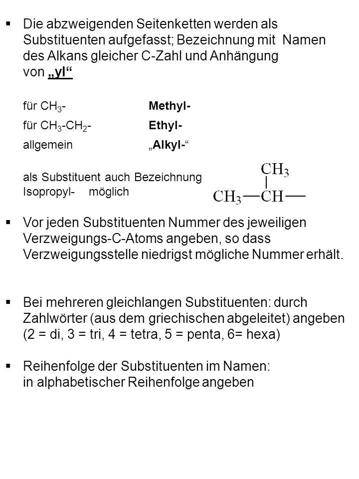 Die abzweigenden Seitenketten werden als Substituenten aufgefasst; Bezeichnung mit Namen des Alkans gleicher C-Zahl und Anhängung von yl für CH 3 - Methyl- für CH 3 -CH 2 - Ethyl- allgemein Alkyl- als Substituent auch Bezeichnung Isopropyl- möglich Vor jeden Substituenten Nummer des jeweiligen Verzweigungs-C-Atoms angeben, so dass Verzweigungsstelle niedrigst mögliche Nummer erhält.