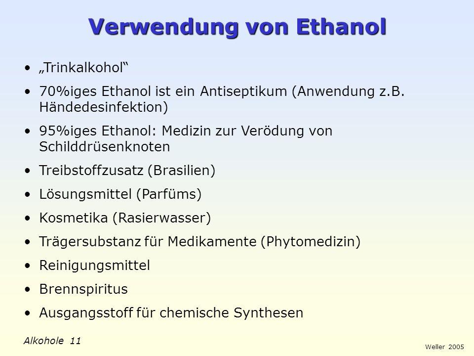 Weller 2005 Alkohole 11 Verwendung von Ethanol Trinkalkohol 70%iges Ethanol ist ein Antiseptikum (Anwendung z.B. Händedesinfektion) 95%iges Ethanol: M