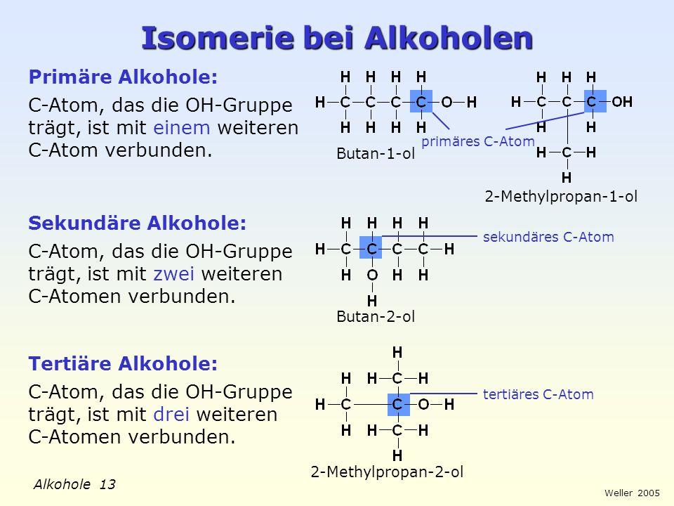 Weller 2005 Alkohole 13 Isomerie bei Alkoholen Primäre Alkohole: C-Atom, das die OH-Gruppe trägt, ist mit einem weiteren C-Atom verbunden. Sekundäre A