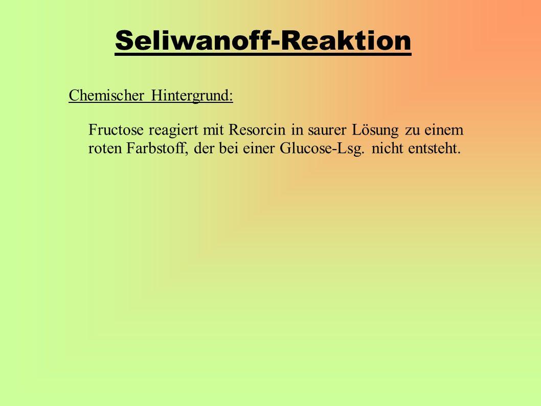 Seliwanoff-Reaktion Chemischer Hintergrund: Fructose reagiert mit Resorcin in saurer Lösung zu einem roten Farbstoff, der bei einer Glucose-Lsg.