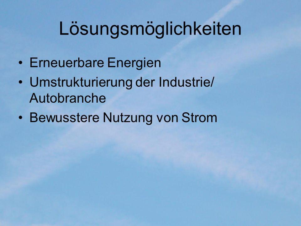 Lösungsmöglichkeiten Erneuerbare Energien Umstrukturierung der Industrie/ Autobranche Bewusstere Nutzung von Strom
