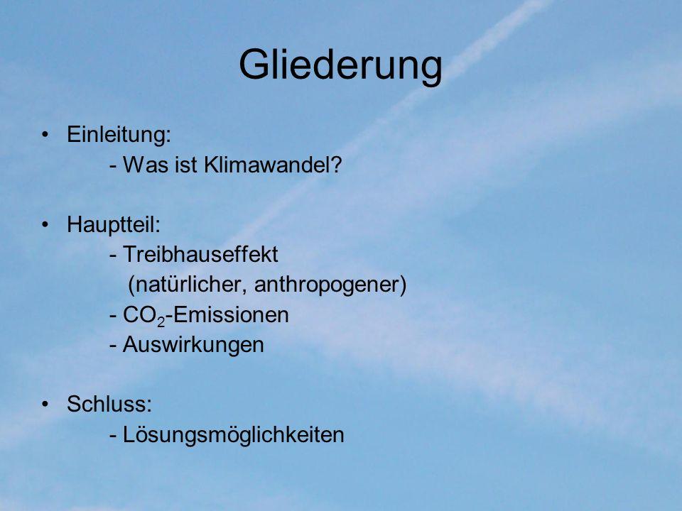 Gliederung Einleitung: - Was ist Klimawandel? Hauptteil: - Treibhauseffekt (natürlicher, anthropogener) - CO 2 -Emissionen - Auswirkungen Schluss: - L