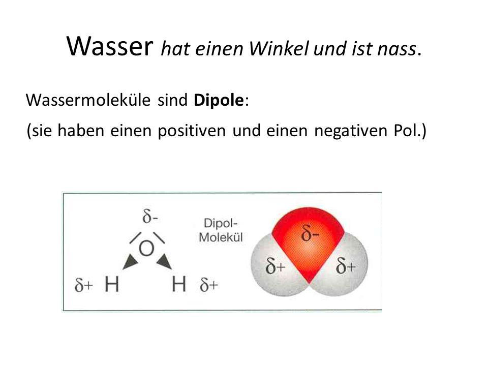 Wasser hat einen Winkel und ist nass. Wassermoleküle sind Dipole: (sie haben einen positiven und einen negativen Pol.)