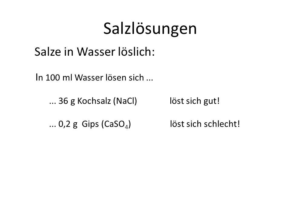 Salzlösungen Salze in Wasser löslich: I n 100 ml Wasser lösen sich...... 36 g Kochsalz (NaCl) löst sich gut!... 0,2 g Gips (CaSO 4 ) löst sich schlech