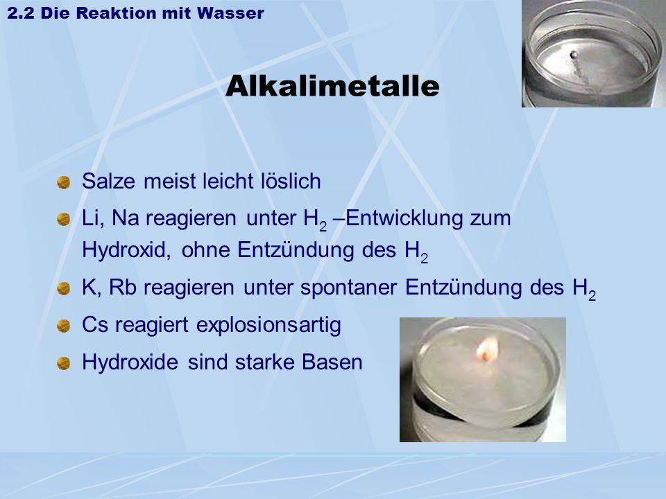 Alkalimetalle Salze meist leicht löslich Li, Na reagieren unter H 2 –Entwicklung zum Hydroxid, ohne Entzündung des H 2 K, Rb reagieren unter spontaner