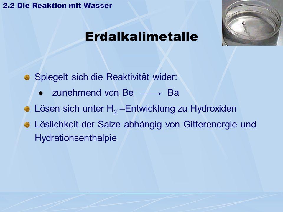 Erdalkalimetalle Spiegelt sich die Reaktivität wider: zunehmend von Be Ba Lösen sich unter H 2 –Entwicklung zu Hydroxiden Löslichkeit der Salze abhäng
