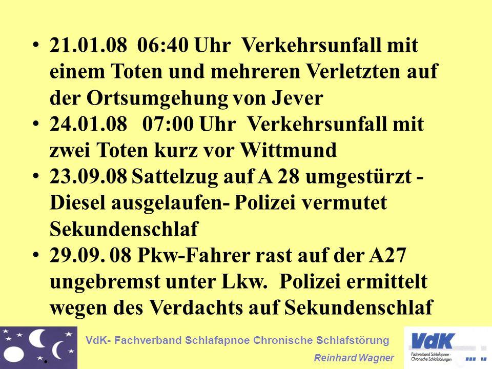 VdK- Fachverband Schlafapnoe Chronische Schlafstörung Reinhard Wagner 21.01.08 06:40 Uhr Verkehrsunfall mit einem Toten und mehreren Verletzten auf der Ortsumgehung von Jever 24.01.08 07:00 Uhr Verkehrsunfall mit zwei Toten kurz vor Wittmund 23.09.08 Sattelzug auf A 28 umgestürzt - Diesel ausgelaufen- Polizei vermutet Sekundenschlaf 29.09.