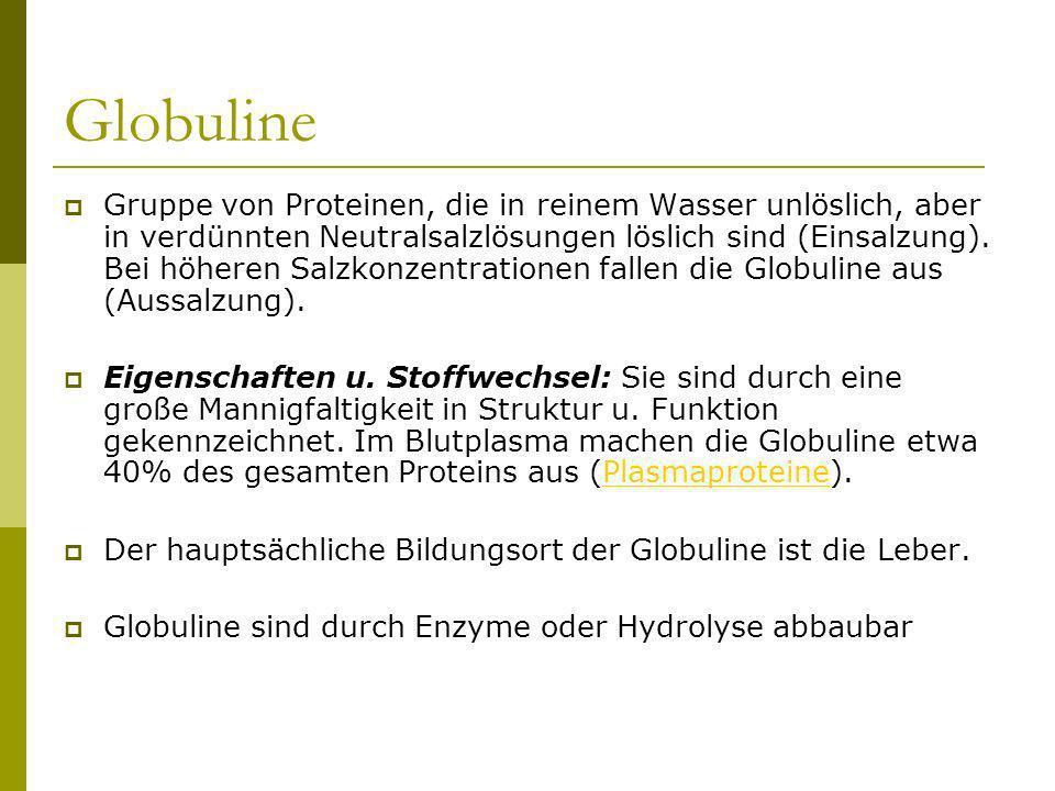 Globuline Gruppe von Proteinen, die in reinem Wasser unlöslich, aber in verdünnten Neutralsalzlösungen löslich sind (Einsalzung). Bei höheren Salzkonz
