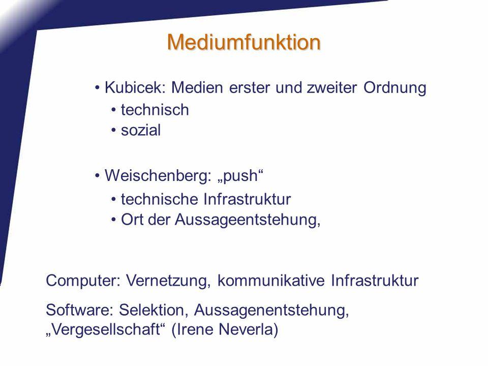 Mediumfunktion Kubicek: Medien erster und zweiter Ordnung Weischenberg: push technische Infrastruktur Ort der Aussageentstehung, technisch sozial Comp