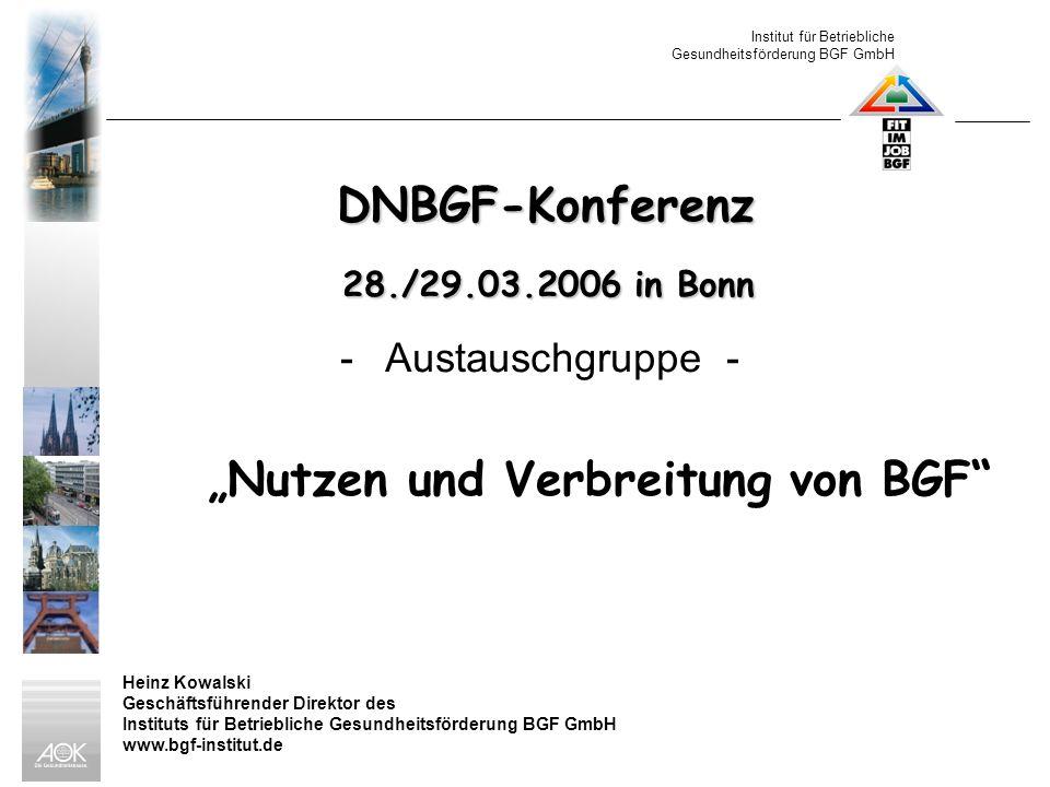 Institut für Betriebliche Gesundheitsförderung BGF GmbH Heinz Kowalski Geschäftsführender Direktor des Instituts für Betriebliche Gesundheitsförderung BGF GmbH www.bgf-institut.de DNBGF-Konferenz 28./29.03.2006 in Bonn 28./29.03.2006 in Bonn - Austauschgruppe - Nutzen und Verbreitung von BGF