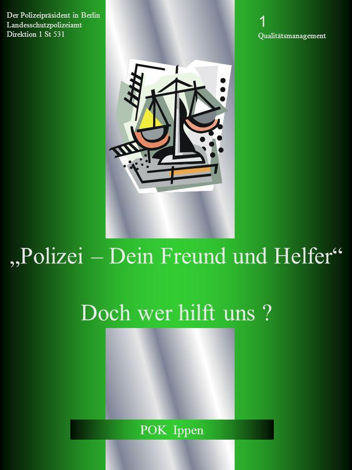 Der Polizeipräsident in Berlin Landesschutzpolizeiamt Direktion 1 St 531 Polizei – Dein Freund und Helfer Doch wer hilft uns ? POK Ippen 1 Qualitätsma