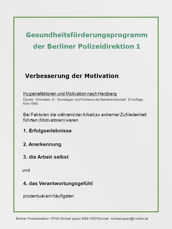 Gesundheitsförderungsprogramm der Berliner Polizeidirektion 1 Verbesserung der Motivation Des Weiteren wurde 2001 in einer Kommunikationskampagne für die Berliner Polizei von der Hochschule der Künste festgestellt, dass sich bei der Einstellung der Polizeibeamten zum Polizeiberuf eine Wende vollzieht.