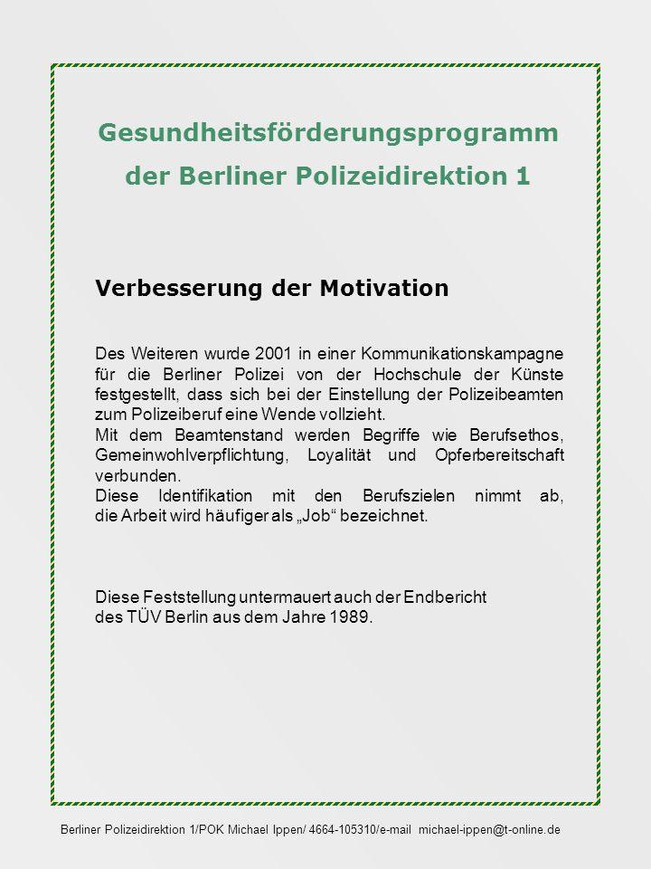 Gesundheitsförderungsprogramm der Berliner Polizeidirektion 1 Verbesserung der Motivation Doch was nützen uns die besten Beweise für die Notwendigkeit von Motivation sowie eines berufs- und gesundheitsorientierten Dienstsportes, wenn die Umsetzung auf der mittleren Führungsebene nicht erfolgt, da auch hier mitunter Motivationsprobleme zu finden sind.