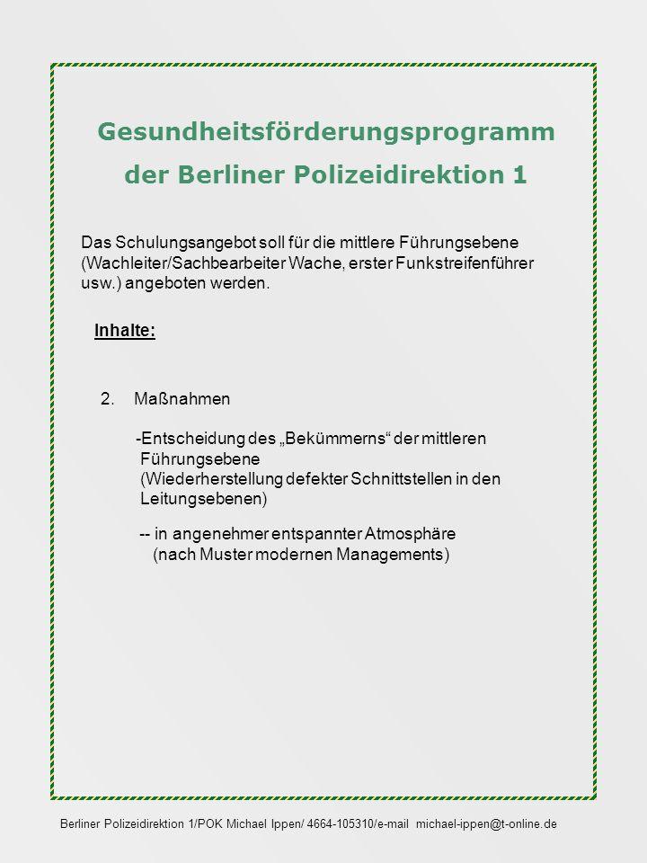 Gesundheitsförderungsprogramm der Berliner Polizeidirektion 1 Berliner Polizeidirektion 1/POK Michael Ippen/ 4664-105310/e-mail michael-ippen@t-online.de Die eine Seele sagt: Du reibst dich auf und setzt dich ein, lass doch diesen Blödsinn sein, denn Gesundheitsförderung ist Mist, wenn man richtig krank mal ist.