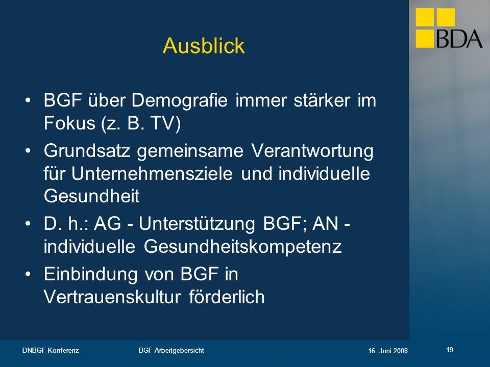 BGF Arbeitgebersicht 16. Juni 2008 DNBGF Konferenz 19 Ausblick BGF über Demografie immer stärker im Fokus (z. B. TV) Grundsatz gemeinsame Verantwortun