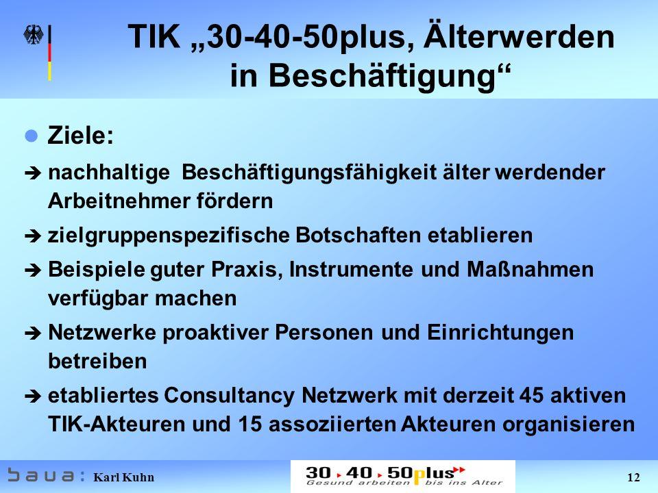 Karl Kuhn 12 TIK 30-40-50plus, Älterwerden in Beschäftigung Ziele: è nachhaltige Beschäftigungsfähigkeit älter werdender Arbeitnehmer fördern è zielgr