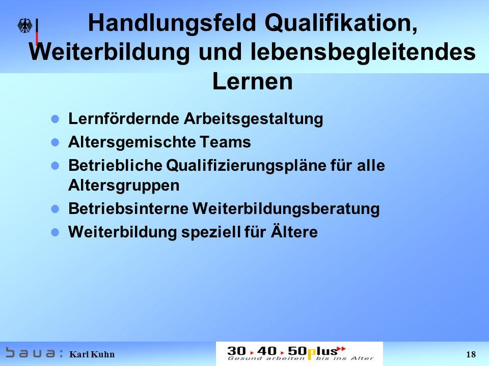 Karl Kuhn 18 Handlungsfeld Qualifikation, Weiterbildung und lebensbegleitendes Lernen Lernfördernde Arbeitsgestaltung Altersgemischte Teams Betriebliche Qualifizierungspläne für alle Altersgruppen Betriebsinterne Weiterbildungsberatung Weiterbildung speziell für Ältere