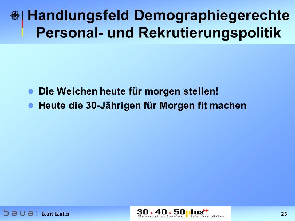 Karl Kuhn 23 Handlungsfeld Demographiegerechte Personal- und Rekrutierungspolitik Die Weichen heute für morgen stellen! Heute die 30-Jährigen für Morg
