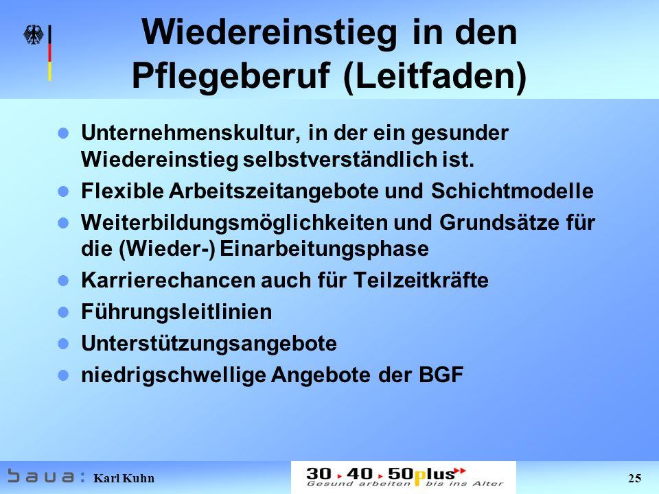 Karl Kuhn 25 Wiedereinstieg in den Pflegeberuf (Leitfaden) Unternehmenskultur, in der ein gesunder Wiedereinstieg selbstverständlich ist. Flexible Arb