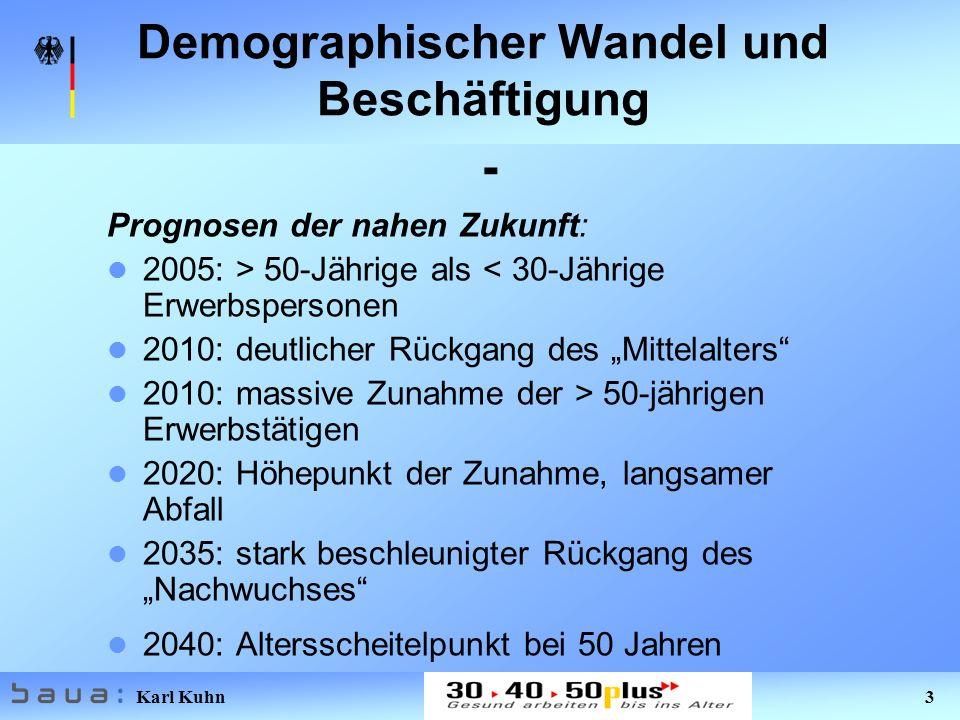 Karl Kuhn 3 Demographischer Wandel und Beschäftigung - Prognosen der nahen Zukunft: 2005: > 50-Jährige als < 30-Jährige Erwerbspersonen 2010: deutlicher Rückgang des Mittelalters 2010: massive Zunahme der > 50-jährigen Erwerbstätigen 2020: Höhepunkt der Zunahme, langsamer Abfall 2035: stark beschleunigter Rückgang des Nachwuchses 2040: Altersscheitelpunkt bei 50 Jahren