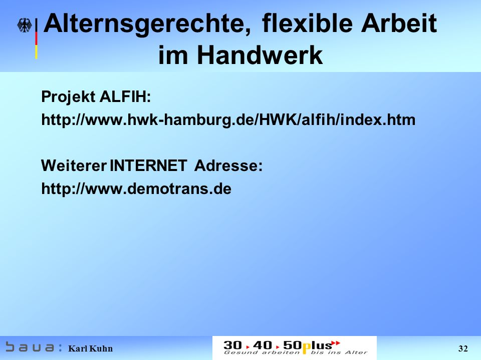Karl Kuhn 32 Alternsgerechte, flexible Arbeit im Handwerk Projekt ALFIH: http://www.hwk-hamburg.de/HWK/alfih/index.htm Weiterer INTERNET Adresse: http