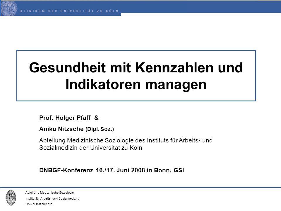 Abteilung Medizinische Soziologie, Institut für Arbeits- und Sozialmedizin, Universität zu Köln Gesundheit mit Kennzahlen und Indikatoren managen Prof.