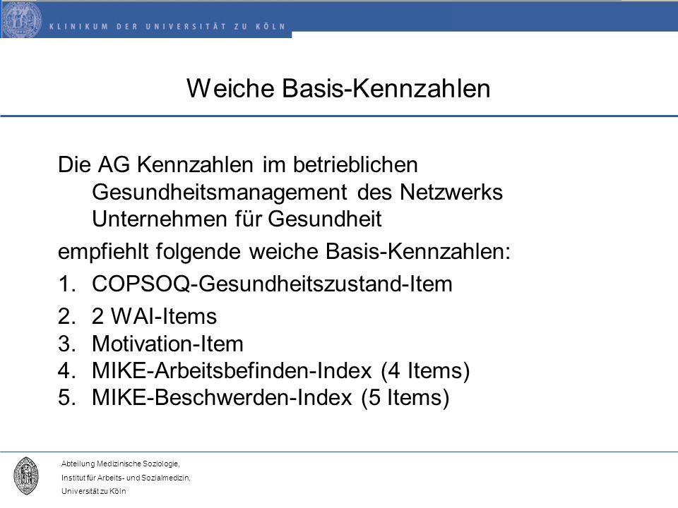 Abteilung Medizinische Soziologie, Institut für Arbeits- und Sozialmedizin, Universität zu Köln Weiche Basis-Kennzahlen Die AG Kennzahlen im betrieblichen Gesundheitsmanagement des Netzwerks Unternehmen für Gesundheit empfiehlt folgende weiche Basis-Kennzahlen: 1.COPSOQ-Gesundheitszustand-Item 2.2 WAI-Items 3.Motivation-Item 4.MIKE-Arbeitsbefinden-Index (4 Items) 5.MIKE-Beschwerden-Index (5 Items)