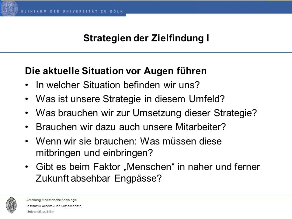 Abteilung Medizinische Soziologie, Institut für Arbeits- und Sozialmedizin, Universität zu Köln Strategien der Zielfindung I Die aktuelle Situation vor Augen führen In welcher Situation befinden wir uns.